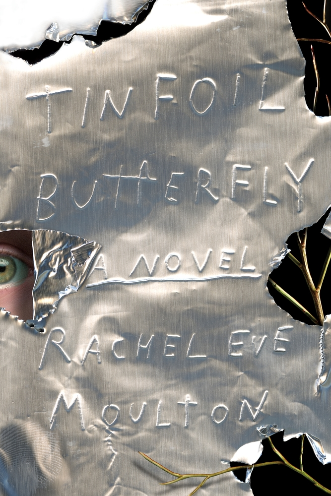 Tinfoil Butterfly by Rachel Eve Moulton (Farrar, Straus & Giroux)